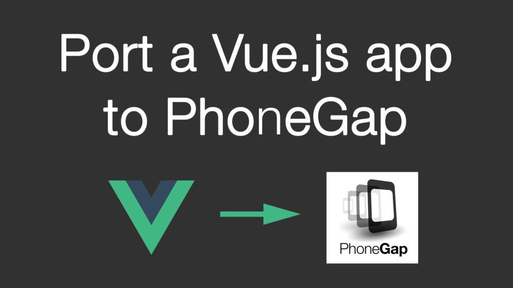 Port a Vue.js app to PhoneGap